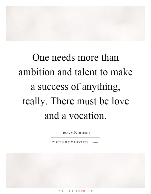 One needs more than ambition and talent to make a success of anything, really. There must be love and a vocation Picture Quote #1