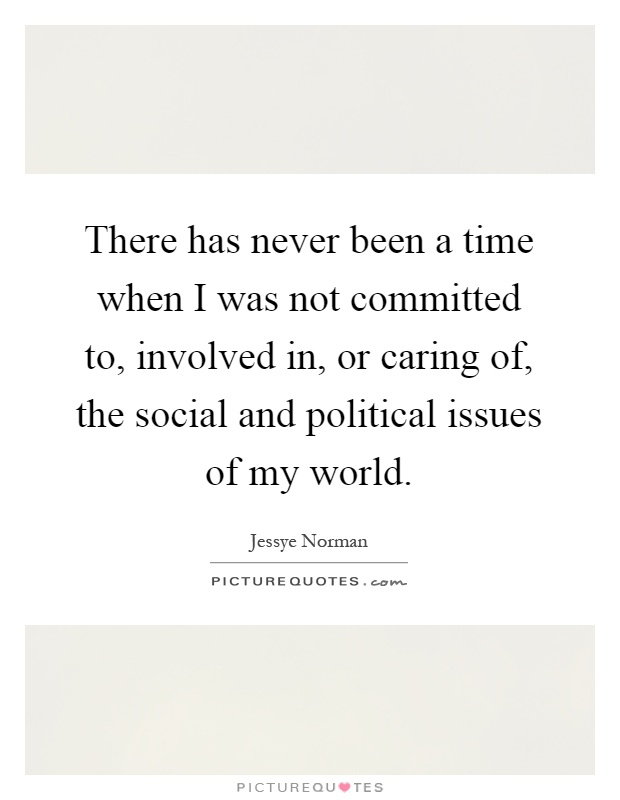 There has never been a time when I was not committed to, involved in, or caring of, the social and political issues of my world Picture Quote #1