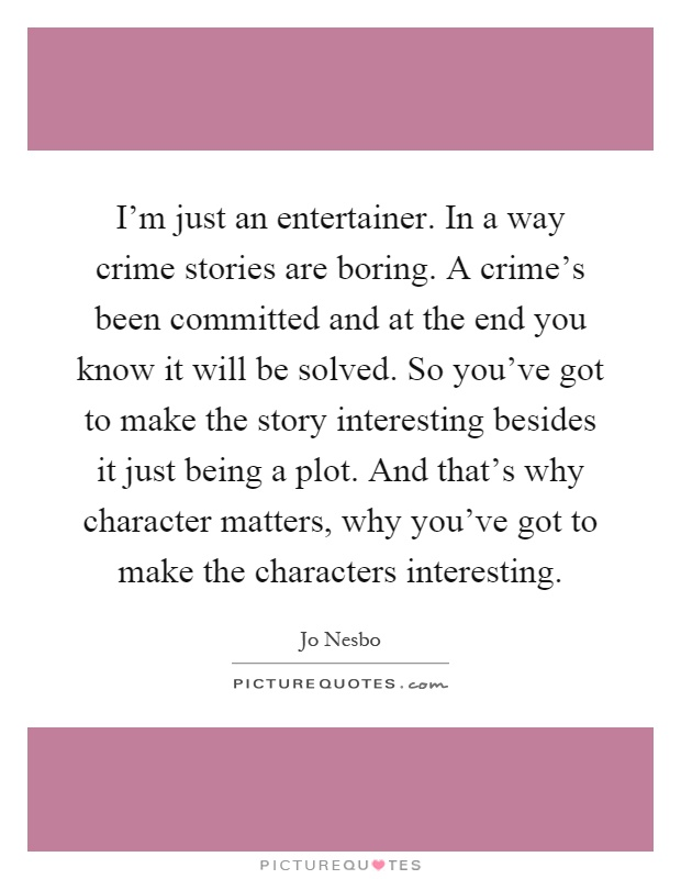 I'm just an entertainer. In a way crime stories are boring. A crime's been committed and at the end you know it will be solved. So you've got to make the story interesting besides it just being a plot. And that's why character matters, why you've got to make the characters interesting Picture Quote #1