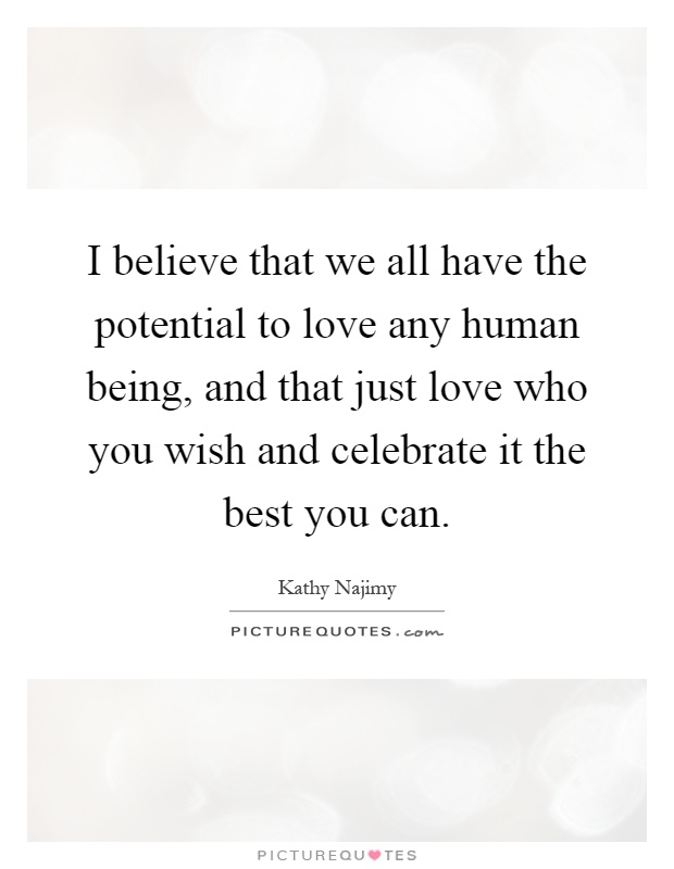 I believe that we all have the potential to love any human being, and that just love who you wish and celebrate it the best you can Picture Quote #1