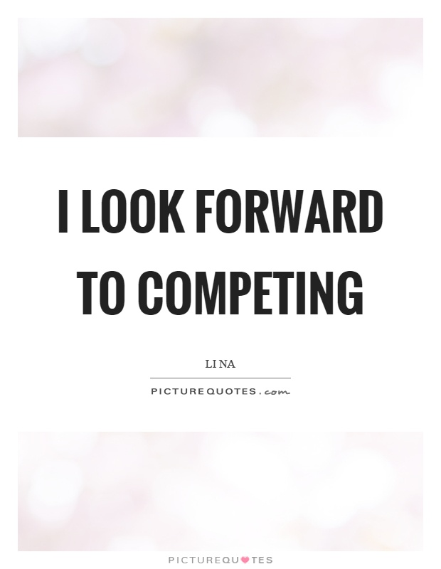 I look forward to competing Picture Quote #1