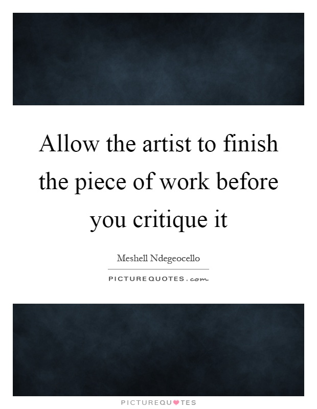 Allow the artist to finish the piece of work before you critique it Picture Quote #1