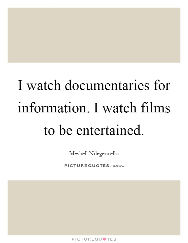 I watch documentaries for information. I watch films to be entertained Picture Quote #1