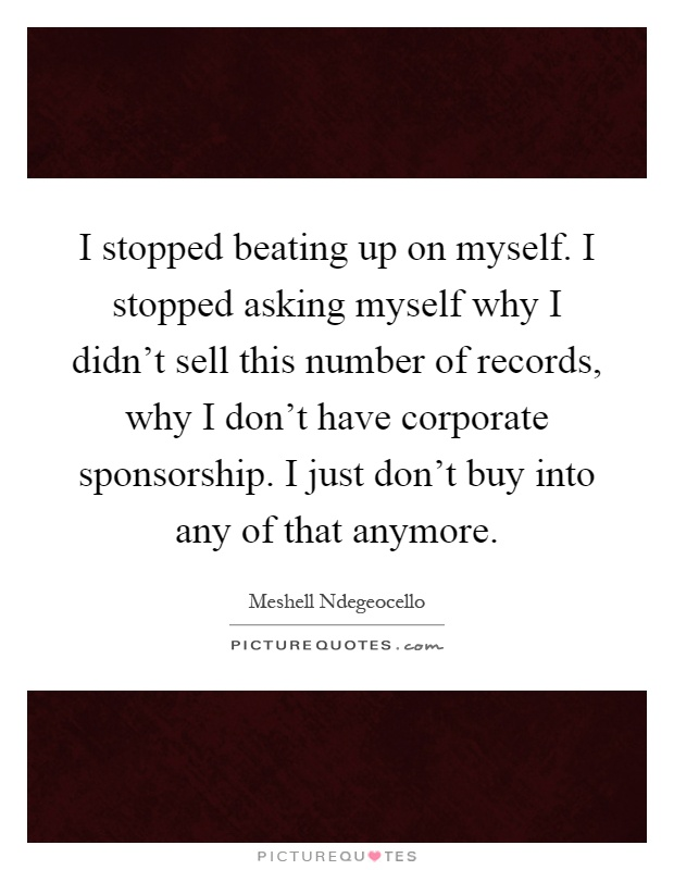 I stopped beating up on myself. I stopped asking myself why I didn't sell this number of records, why I don't have corporate sponsorship. I just don't buy into any of that anymore Picture Quote #1
