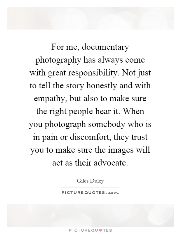 For me, documentary photography has always come with great responsibility. Not just to tell the story honestly and with empathy, but also to make sure the right people hear it. When you photograph somebody who is in pain or discomfort, they trust you to make sure the images will act as their advocate Picture Quote #1