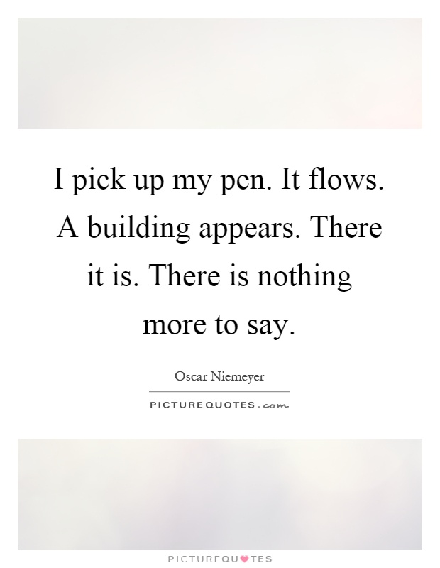 I pick up my pen. It flows. A building appears. There it is. There is nothing more to say Picture Quote #1