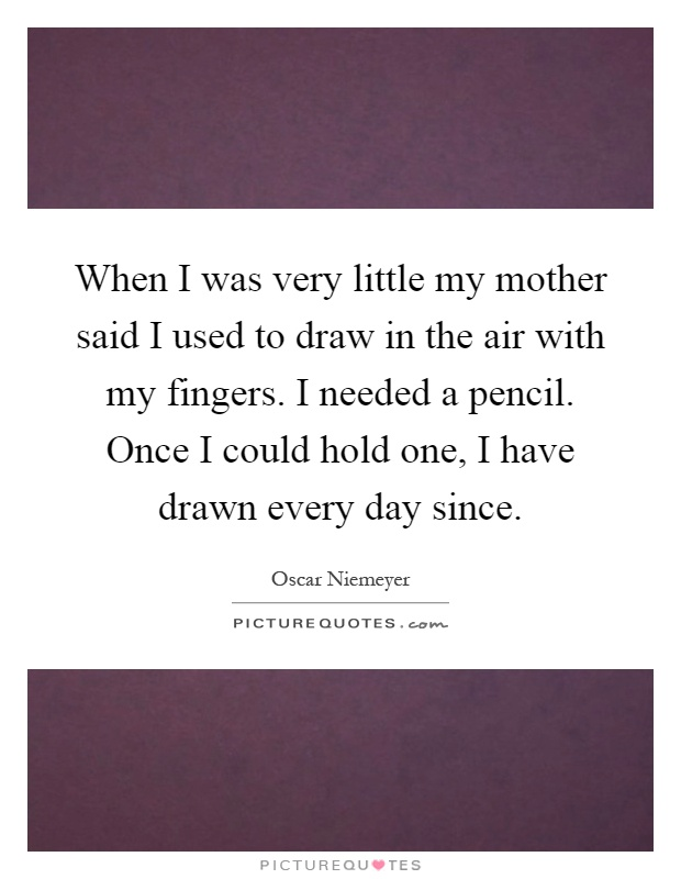 When I was very little my mother said I used to draw in the air with my fingers. I needed a pencil. Once I could hold one, I have drawn every day since Picture Quote #1