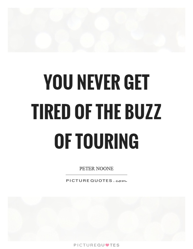 You never get tired of the buzz of touring Picture Quote #1