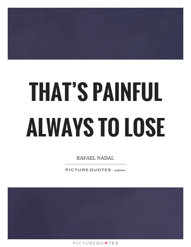 That's painful always to lose Picture Quote #1