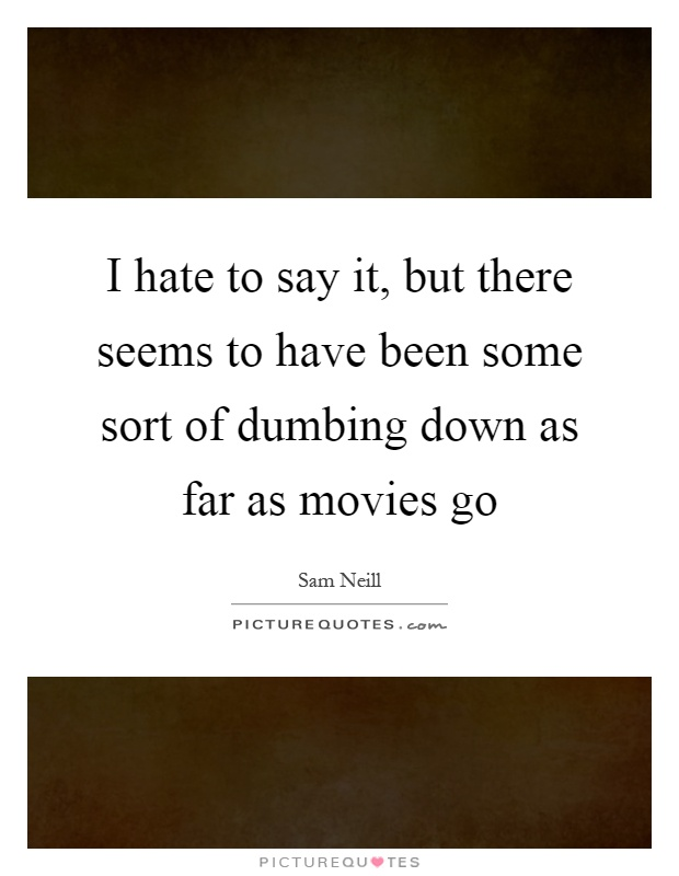 I hate to say it, but there seems to have been some sort of dumbing down as far as movies go Picture Quote #1