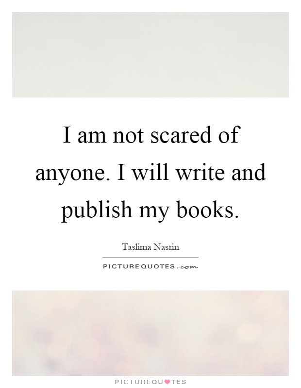 I am not scared of anyone. I will write and publish my books Picture Quote #1