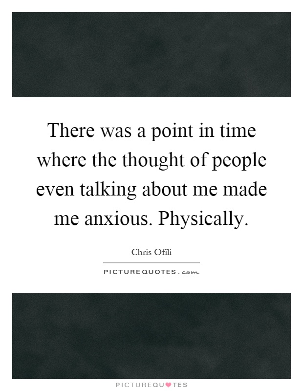 There was a point in time where the thought of people even talking about me made me anxious. Physically Picture Quote #1