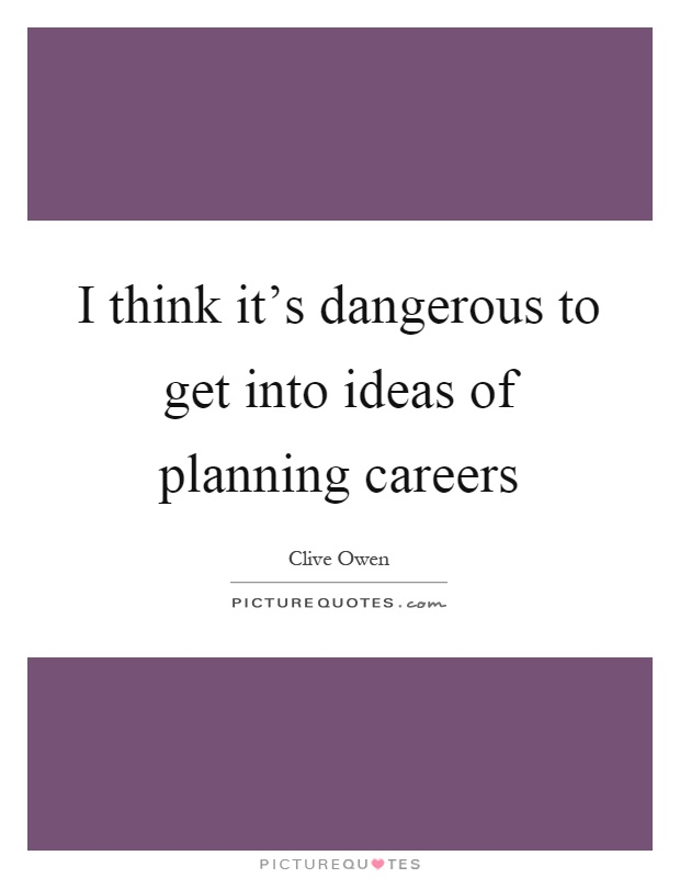 I think it's dangerous to get into ideas of planning careers Picture Quote #1