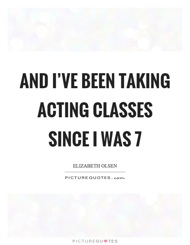 And I've been taking acting classes since I was 7 Picture Quote #1
