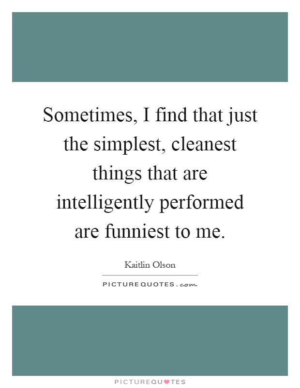 Sometimes, I find that just the simplest, cleanest things that are intelligently performed are funniest to me Picture Quote #1