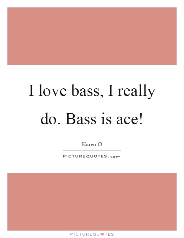 I love bass, I really do. Bass is ace! Picture Quote #1