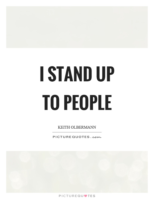 I stand up to people Picture Quote #1