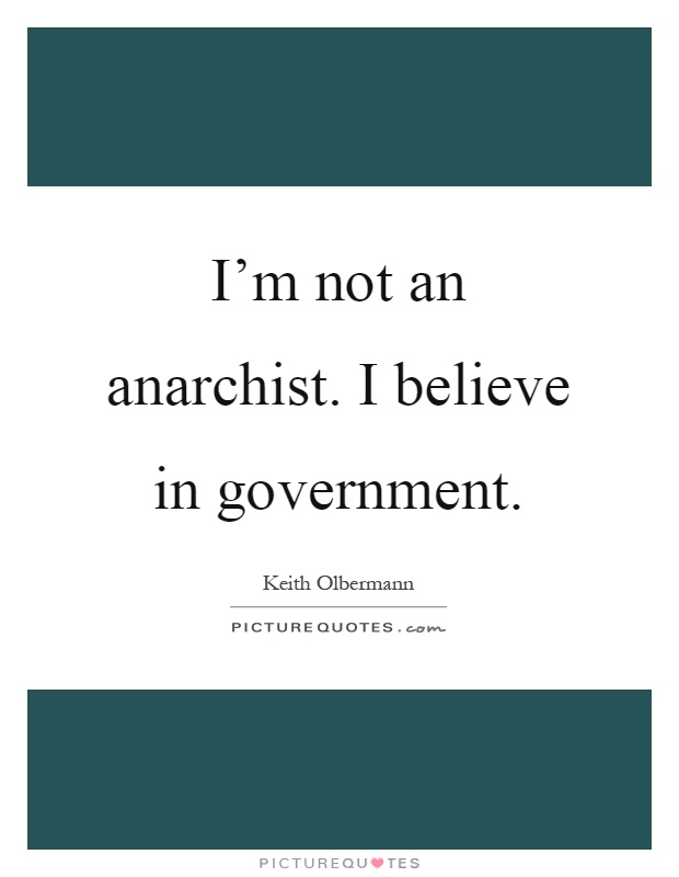 I'm not an anarchist. I believe in government Picture Quote #1