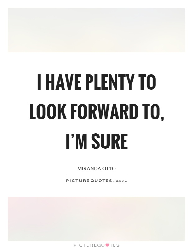 I have plenty to look forward to, I'm sure Picture Quote #1