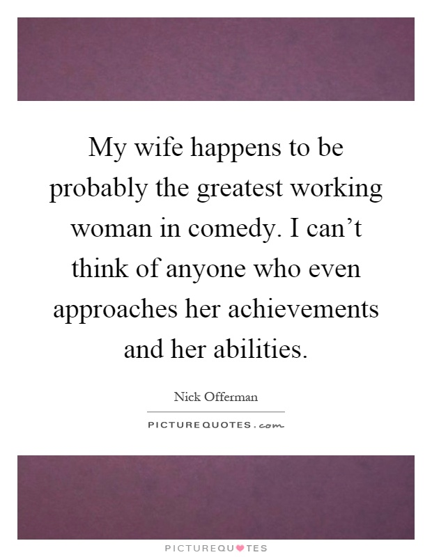 My wife happens to be probably the greatest working woman in comedy. I can't think of anyone who even approaches her achievements and her abilities Picture Quote #1