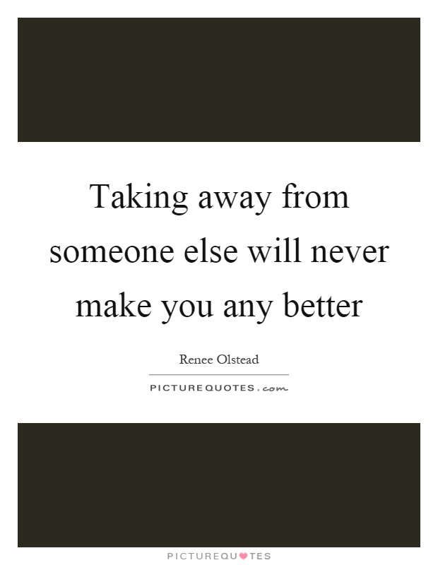 Taking away from someone else will never make you any better Picture Quote #1