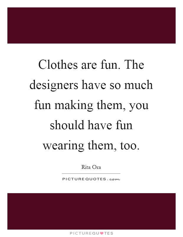 Clothes are fun. The designers have so much fun making them, you should have fun wearing them, too Picture Quote #1
