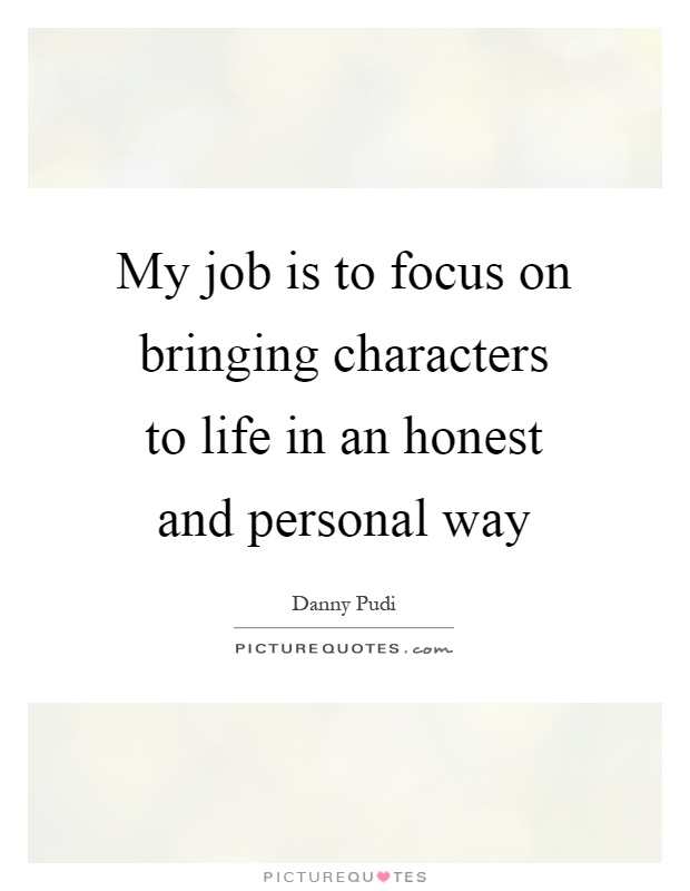 My job is to focus on bringing characters to life in an honest and personal way Picture Quote #1