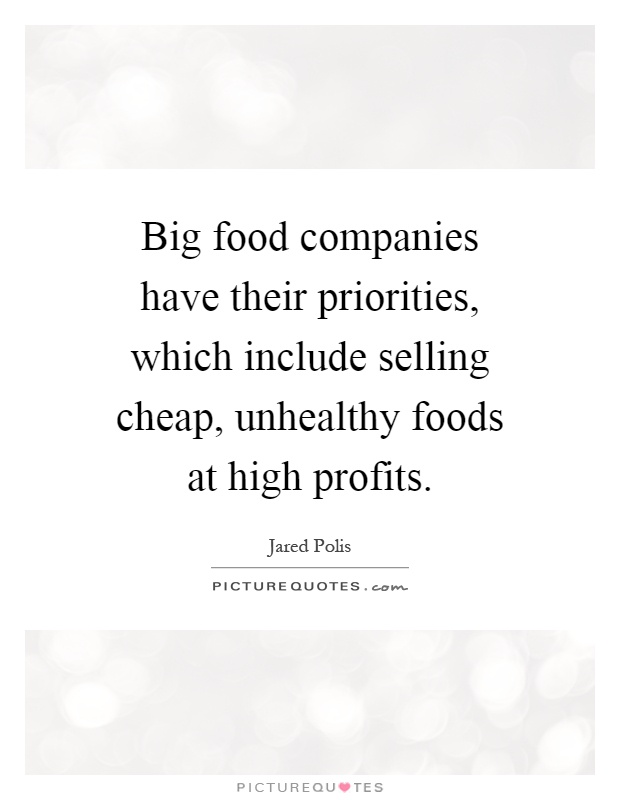 Big food companies have their priorities, which include selling cheap, unhealthy foods at high profits Picture Quote #1