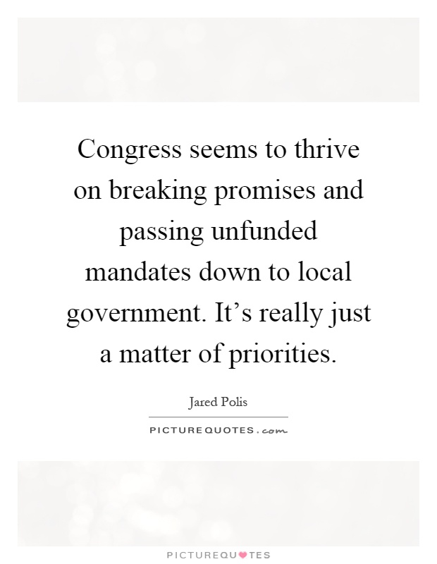 Congress seems to thrive on breaking promises and passing unfunded mandates down to local government. It's really just a matter of priorities Picture Quote #1