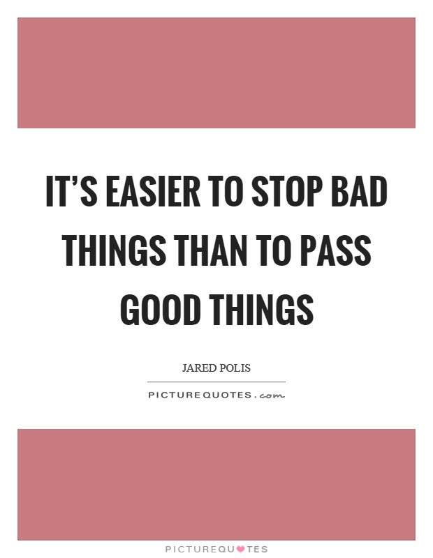 It's easier to stop bad things than to pass good things Picture Quote #1