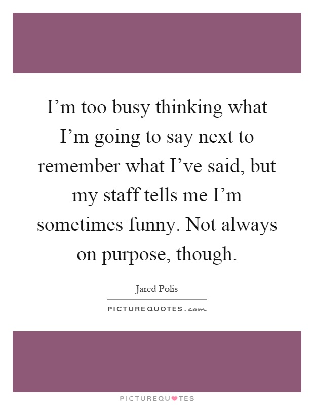 I'm too busy thinking what I'm going to say next to remember what I've said, but my staff tells me I'm sometimes funny. Not always on purpose, though Picture Quote #1