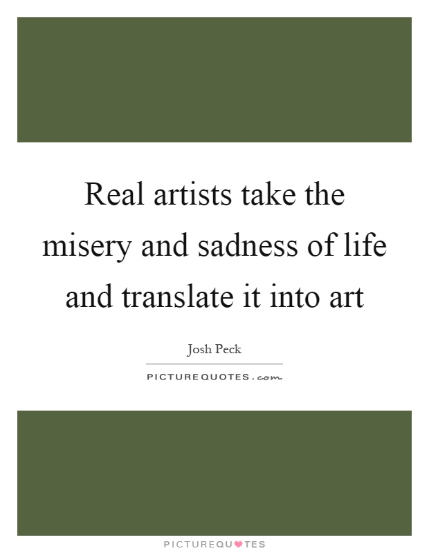 Real artists take the misery and sadness of life and translate it into art Picture Quote #1