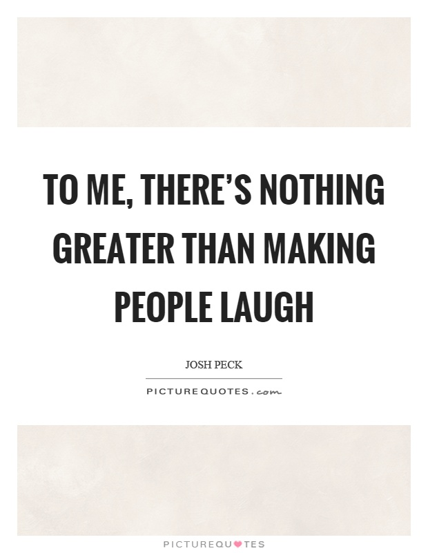 To me, there's nothing greater than making people laugh Picture Quote #1