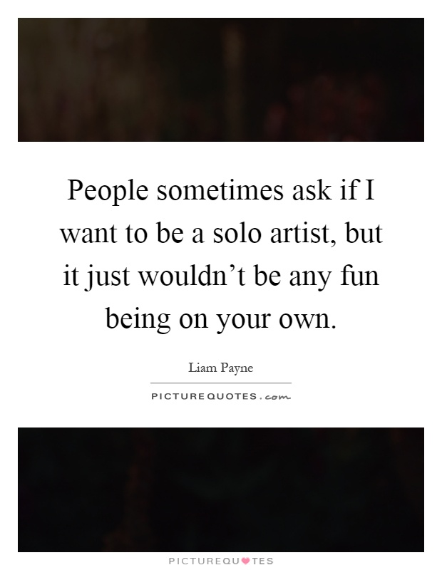 People sometimes ask if I want to be a solo artist, but it just wouldn't be any fun being on your own Picture Quote #1