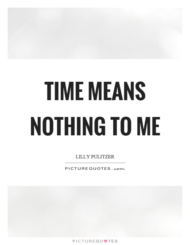 Time means nothing to me Picture Quote #1