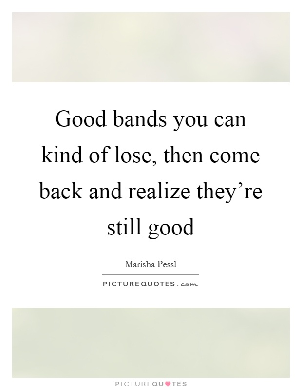 Good bands you can kind of lose, then come back and realize they're still good Picture Quote #1