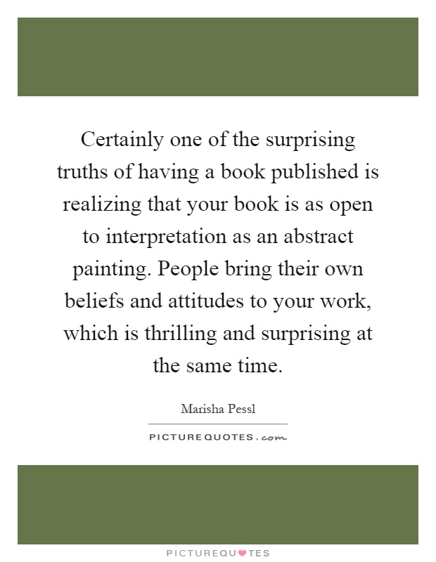 Certainly one of the surprising truths of having a book published is realizing that your book is as open to interpretation as an abstract painting. People bring their own beliefs and attitudes to your work, which is thrilling and surprising at the same time Picture Quote #1