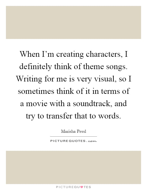 When I'm creating characters, I definitely think of theme songs. Writing for me is very visual, so I sometimes think of it in terms of a movie with a soundtrack, and try to transfer that to words Picture Quote #1