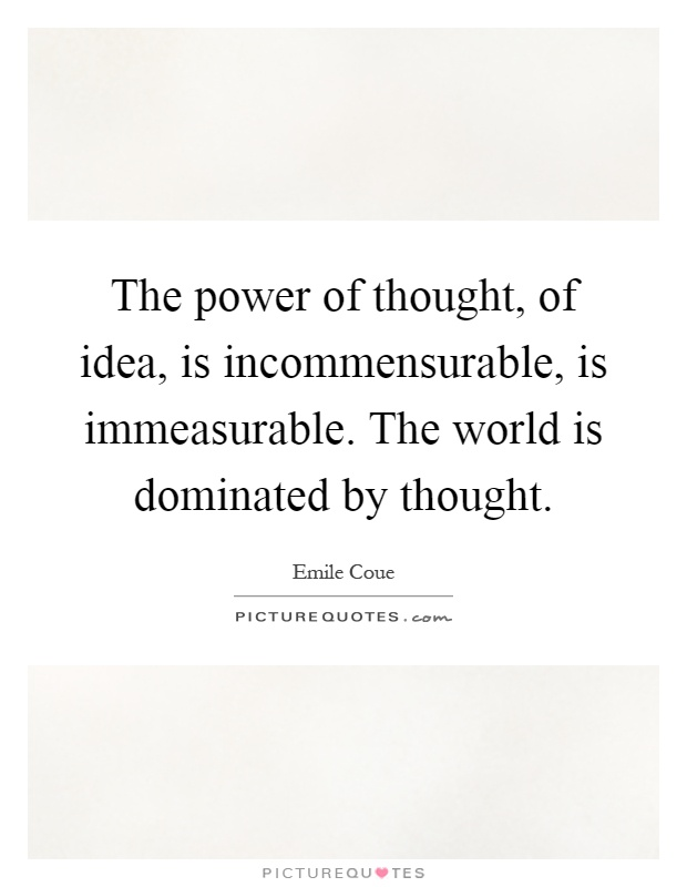 The power of thought, of idea, is incommensurable, is immeasurable. The world is dominated by thought Picture Quote #1
