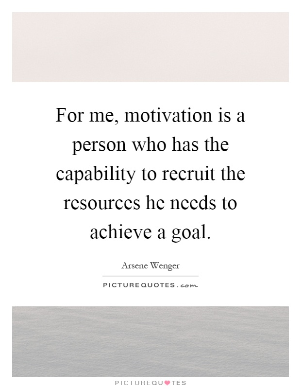 For me, motivation is a person who has the capability to recruit the resources he needs to achieve a goal Picture Quote #1