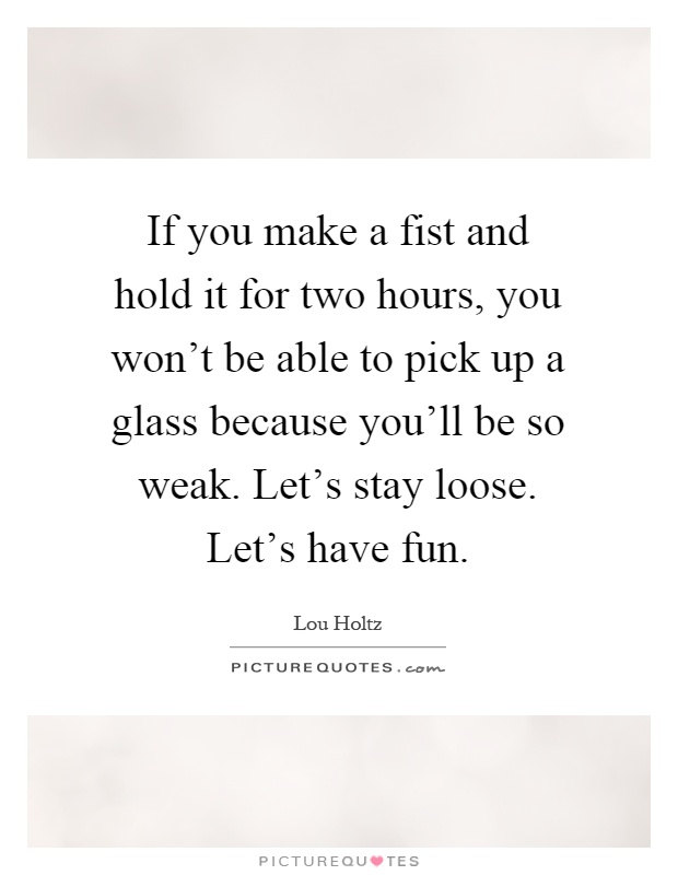 If you make a fist and hold it for two hours, you won't be able to pick up a glass because you'll be so weak. Let's stay loose. Let's have fun Picture Quote #1
