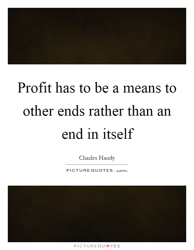 Profit has to be a means to other ends rather than an end in itself Picture Quote #1