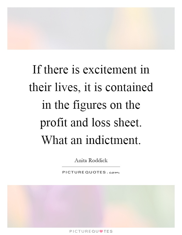 If there is excitement in their lives, it is contained in the figures on the profit and loss sheet. What an indictment Picture Quote #1