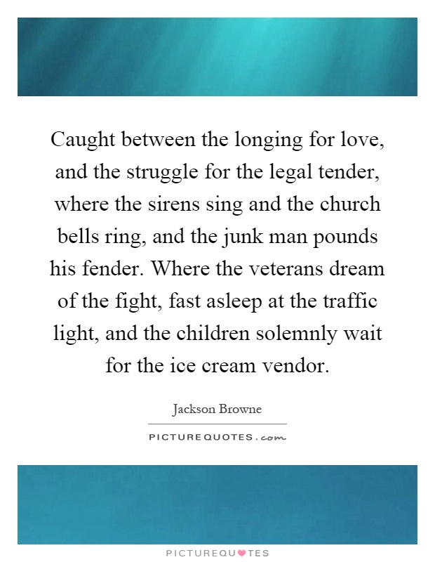 Caught between the longing for love, and the struggle for the legal tender, where the sirens sing and the church bells ring, and the junk man pounds his fender. Where the veterans dream of the fight, fast asleep at the traffic light, and the children solemnly wait for the ice cream vendor Picture Quote #1