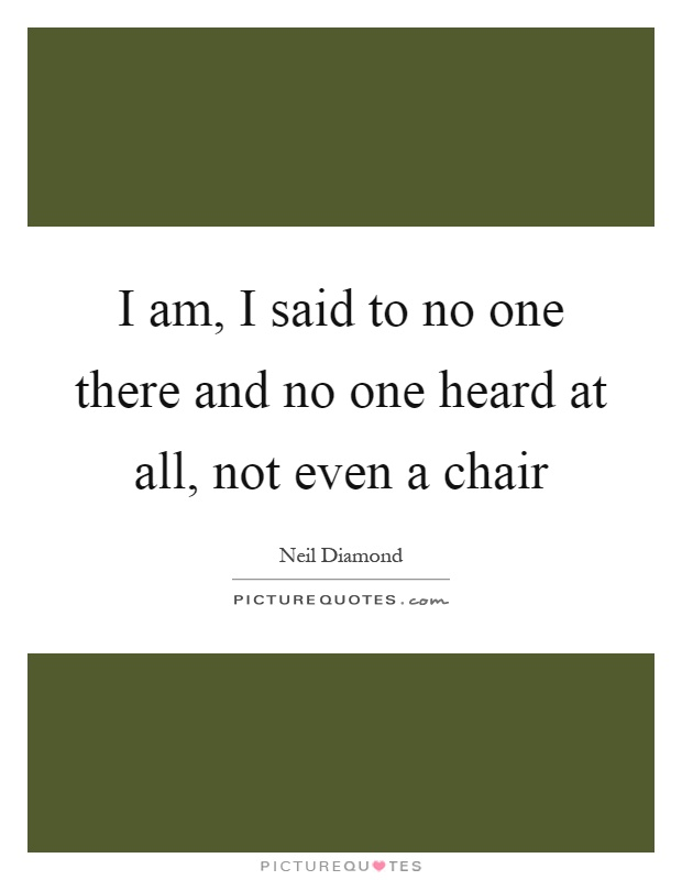 I am, I said to no one there and no one heard at all, not even a chair Picture Quote #1