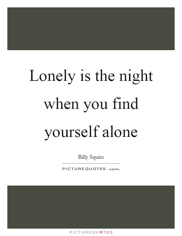 Lonely is the night when you find yourself alone Picture Quote #1