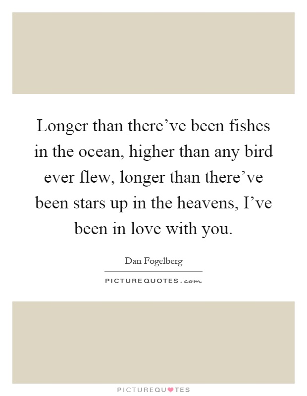 Longer than there've been fishes in the ocean, higher than any bird ever flew, longer than there've been stars up in the heavens, I've been in love with you Picture Quote #1