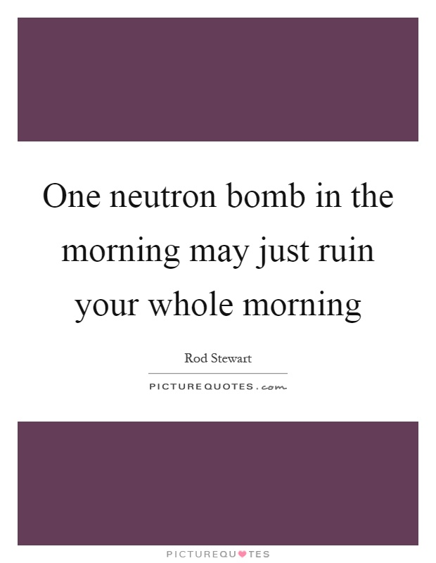 One neutron bomb in the morning may just ruin your whole morning Picture Quote #1