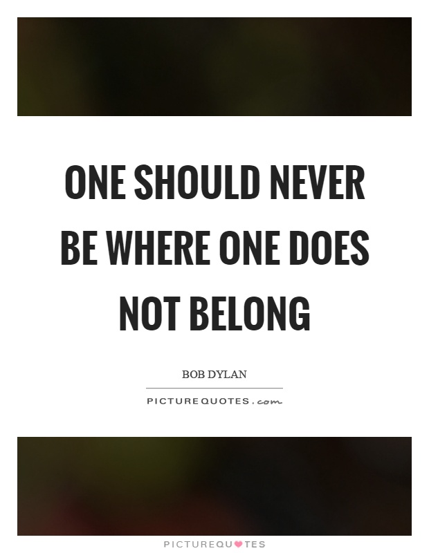 One should never be where one does not belong Picture Quote #1
