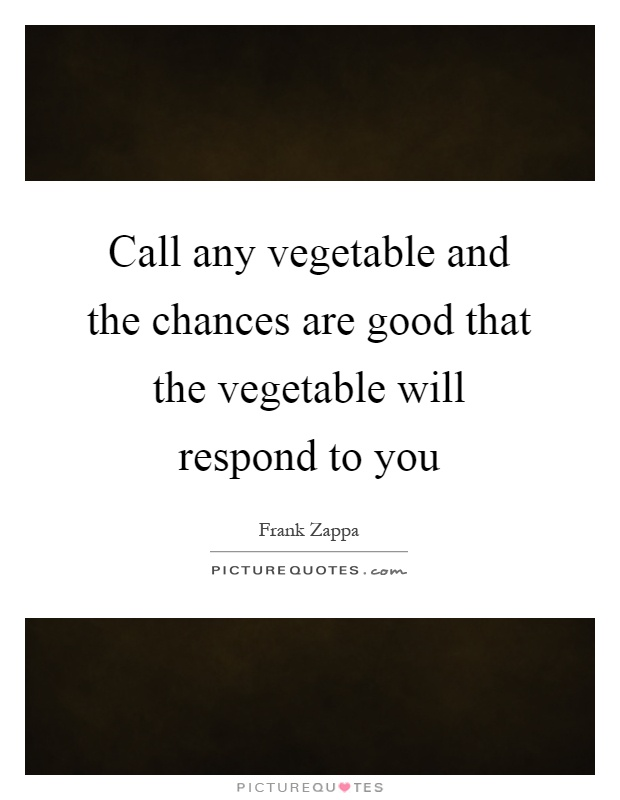 Call any vegetable and the chances are good that the vegetable will respond to you Picture Quote #1